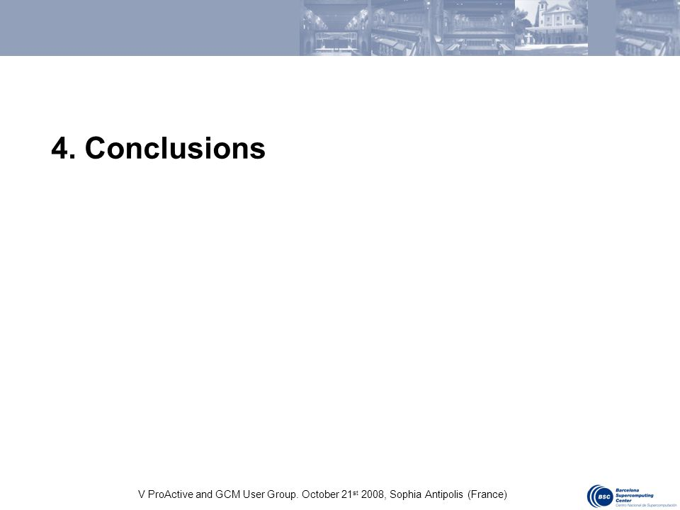 V ProActive and GCM User Group. October 21 st 2008, Sophia Antipolis (France) 4. Conclusions