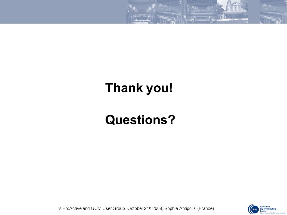 V ProActive and GCM User Group. October 21 st 2008, Sophia Antipolis (France) Thank you! Questions?