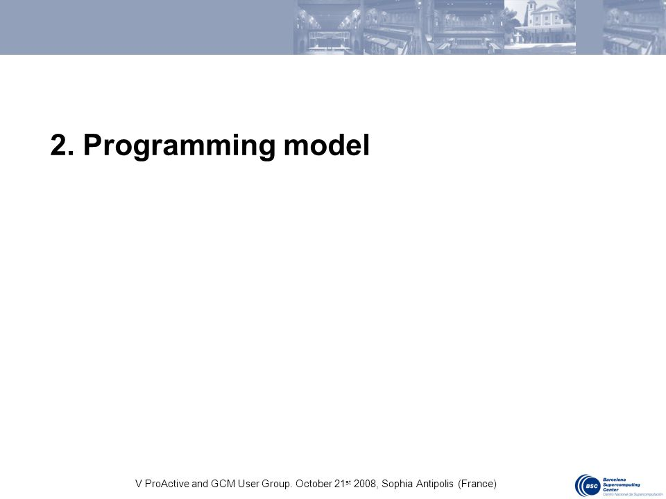 V ProActive and GCM User Group. October 21 st 2008, Sophia Antipolis (France) 2. Programming model