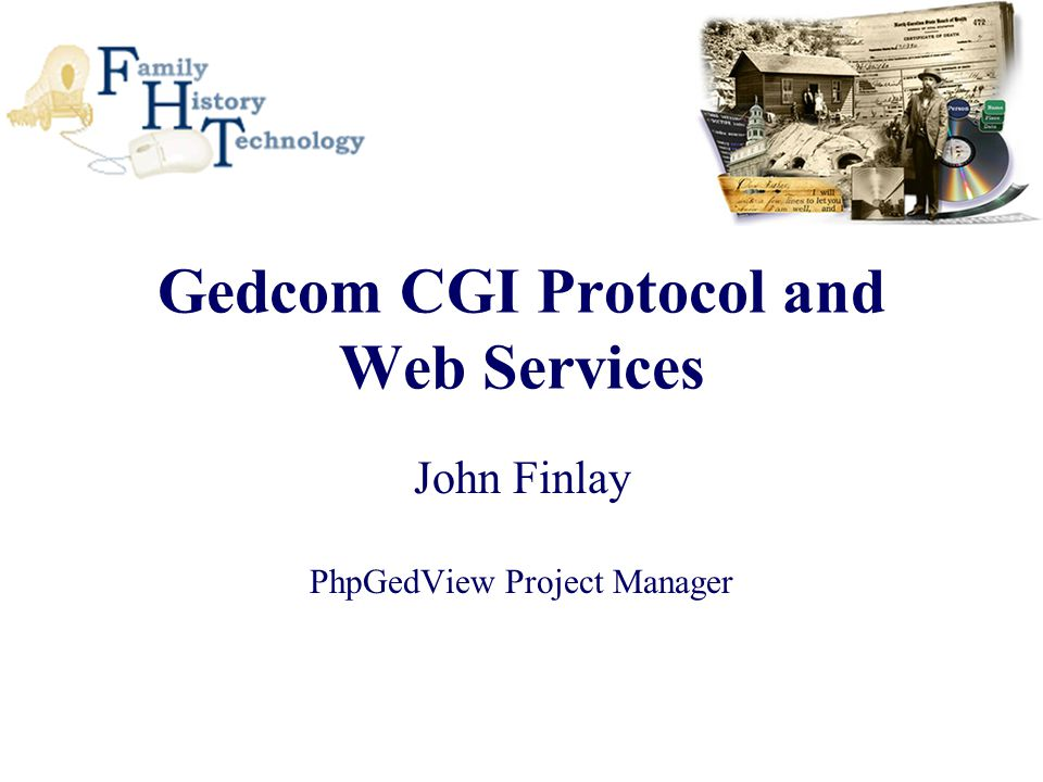 Gedcom CGI Protocol and Web Services John Finlay PhpGedView Project Manager