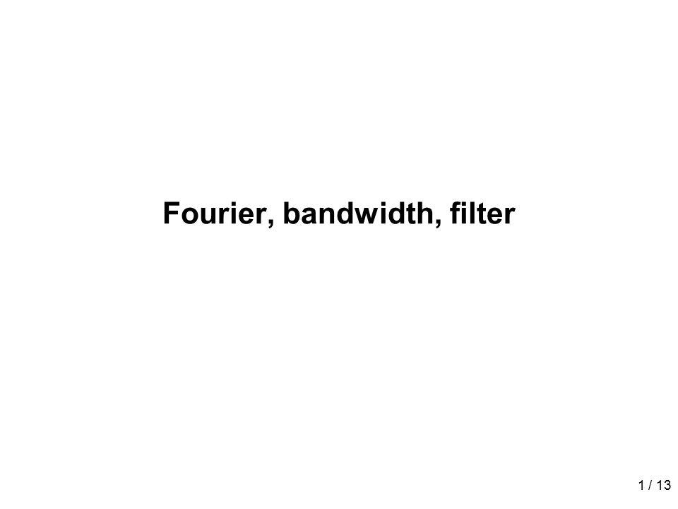 1 / 13 Fourier, bandwidth, filter