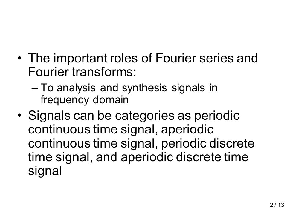 2 / 13 The important roles of Fourier series and Fourier transforms: –To analysis and synthesis signals in frequency domain Signals can be categories as periodic continuous time signal, aperiodic continuous time signal, periodic discrete time signal, and aperiodic discrete time signal