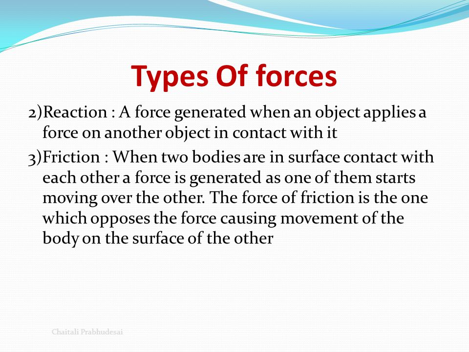 Types Of forces 2)Reaction : A force generated when an object applies a force on another object in contact with it 3)Friction : When two bodies are in