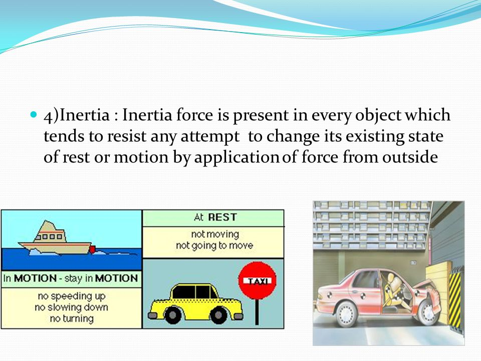 4)Inertia : Inertia force is present in every object which tends to resist any attempt to change its existing state of rest or motion by application o