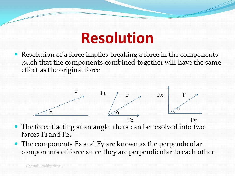 Resolution Resolution of a force implies breaking a force in the components,such that the components combined together will have the same effect as th