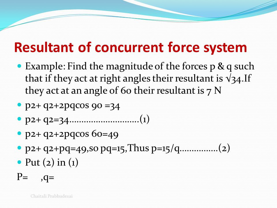 Resultant of concurrent force system Example: Find the magnitude of the forces p & q such that if they act at right angles their resultant is √34.If t