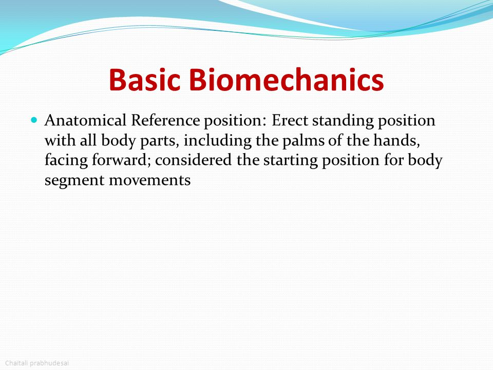 Basic Biomechanics Anatomical Reference Planes: Cardinal planes – 3 imaginary perpendicular reference planes that divide the body in half by mass Sagittal plane(rotates about frontal axis) Frontal plane(rotates about sagital axis) Transverse plane(rotates about longitudinal axis) Anatomical Reference Axis: Longitudinal axis, Frontal Axis,Sagittal Axis Chaitali Prabhudesai