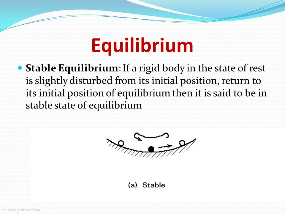 Equilibrium Stable Equilibrium: If a rigid body in the state of rest is slightly disturbed from its initial position, return to its initial position o