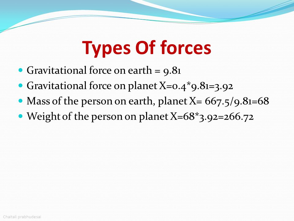 Types Of forces Gravitational force on earth = 9.81 Gravitational force on planet X=0.4*9.81=3.92 Mass of the person on earth, planet X= 667.5/9.81=68