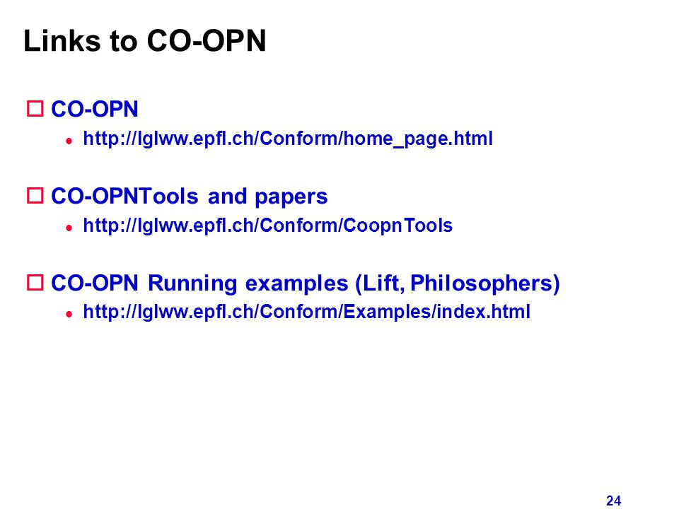 24 Links to CO-OPN oCO-OPN l http://lglww.epfl.ch/Conform/home_page.html oCO-OPNTools and papers l http://lglww.epfl.ch/Conform/CoopnTools oCO-OPN Running examples (Lift, Philosophers) l http://lglww.epfl.ch/Conform/Examples/index.html