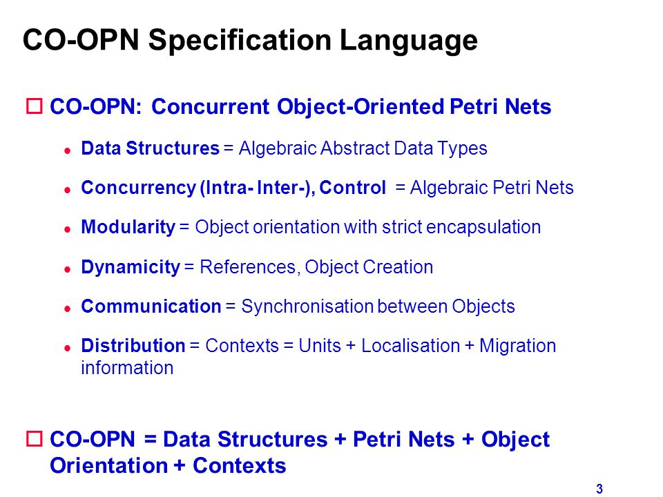 3 CO-OPN Specification Language  CO-OPN: Concurrent Object-Oriented Petri Nets l Data Structures = Algebraic Abstract Data Types l Concurrency (Intra- Inter-), Control = Algebraic Petri Nets l Modularity = Object orientation with strict encapsulation l Dynamicity = References, Object Creation l Communication = Synchronisation between Objects l Distribution = Contexts = Units + Localisation + Migration information oCO-OPN = Data Structures + Petri Nets + Object Orientation + Contexts