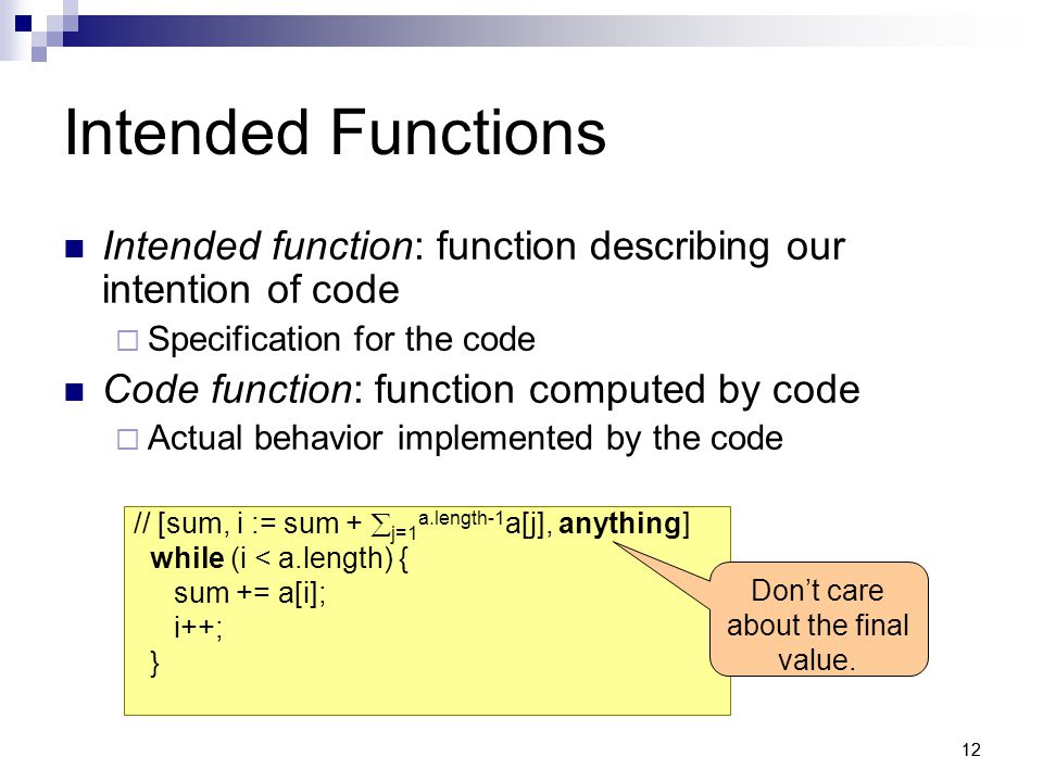 12 Intended Functions Intended function: function describing our intention of code  Specification for the code Code function: function computed by code  Actual behavior implemented by the code // [sum, i := sum +  j=1 a.length-1 a[j], anything] while (i < a.length) { sum += a[i]; i++; } Don't care about the final value.