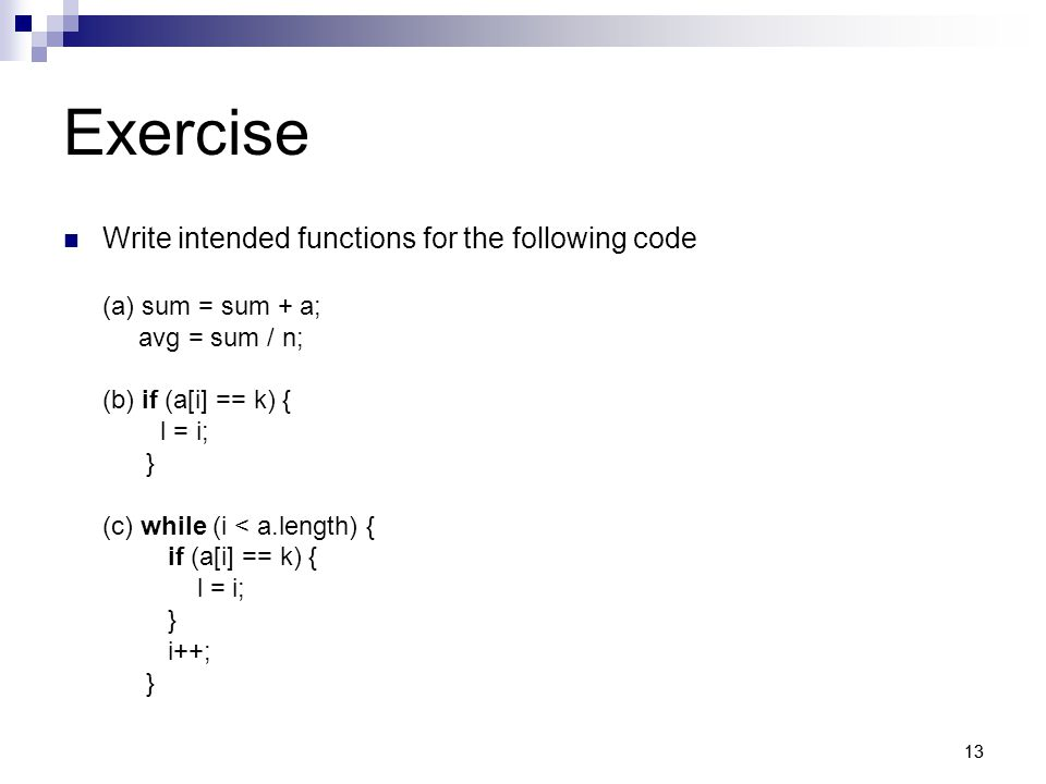 13 Exercise Write intended functions for the following code (a) sum = sum + a; avg = sum / n; (b) if (a[i] == k) { l = i; } (c) while (i < a.length) { if (a[i] == k) { l = i; } i++; }