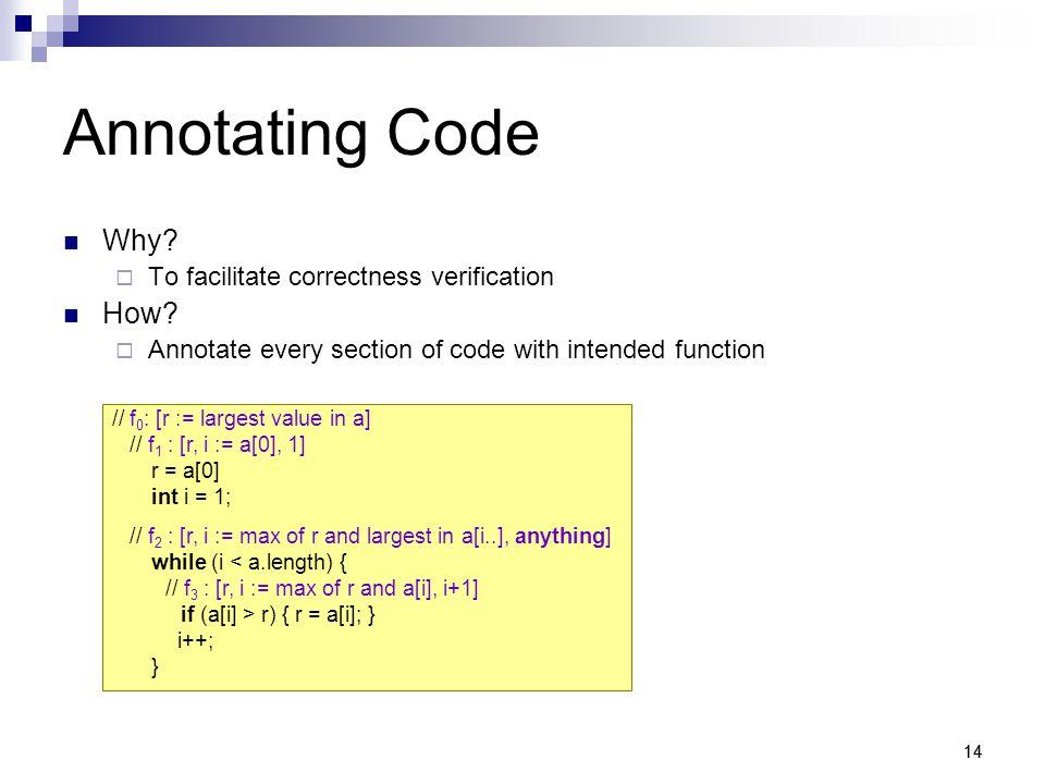 14 Annotating Code Why.  To facilitate correctness verification How.