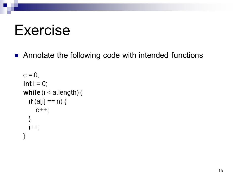 15 Exercise Annotate the following code with intended functions c = 0; int i = 0; while (i < a.length) { if (a[i] == n) { c++; } i++; }