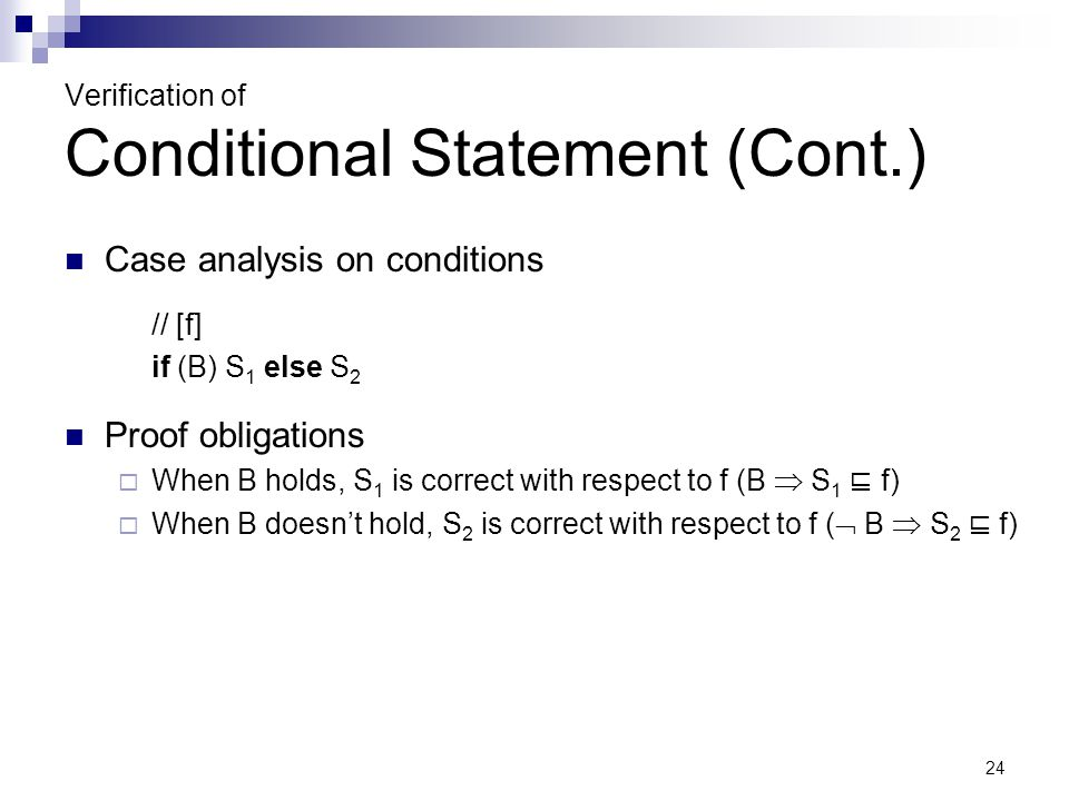 24 Verification of Conditional Statement (Cont.) Case analysis on conditions // [f] if (B) S 1 else S 2 Proof obligations  When B holds, S 1 is correct with respect to f (B  S 1 ⊑ f)  When B doesn't hold, S 2 is correct with respect to f (  B  S 2 ⊑ f)