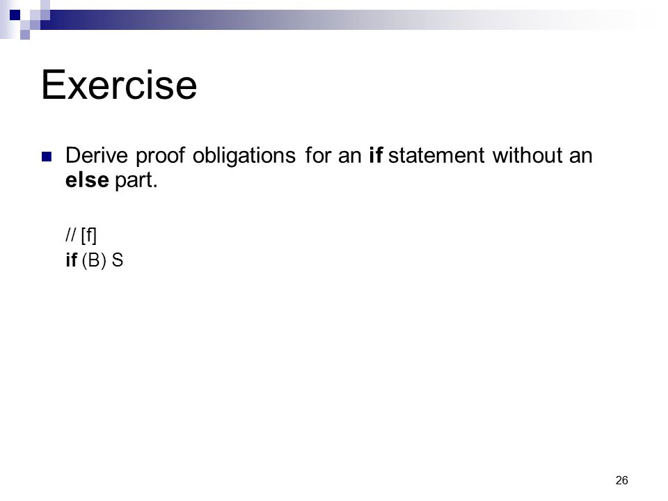 26 Exercise Derive proof obligations for an if statement without an else part. // [f] if (B) S
