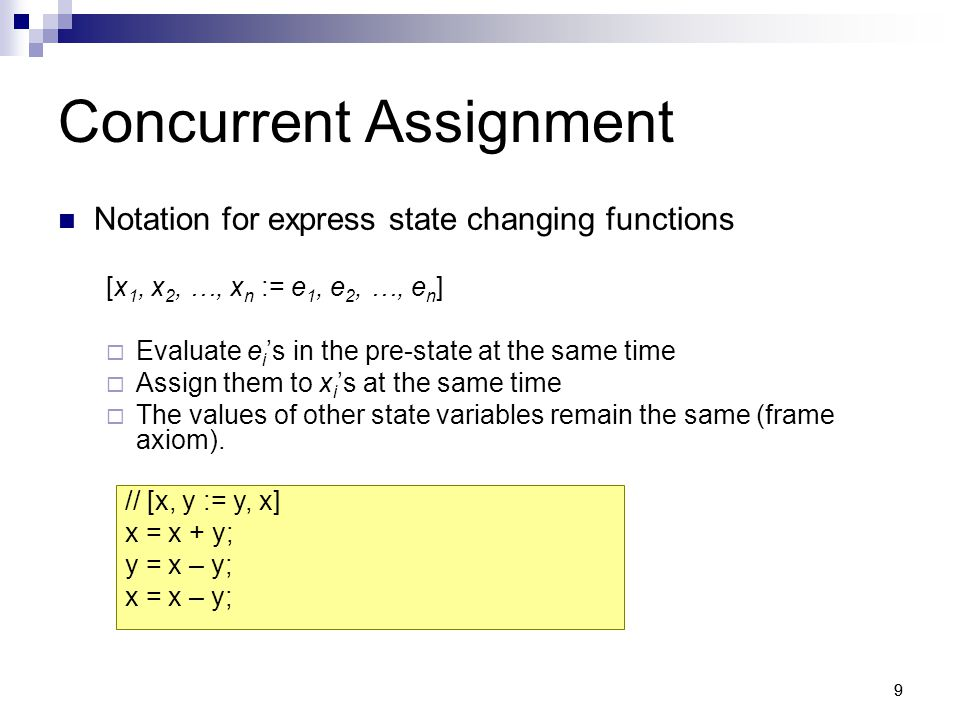 10 Conditional Concurrent Assignment Different functions based on some conditions [x > 0 -> sign := 1 | x sign := -1 | else -> sign := 0]  Conditions evaluated sequentially from the first to the last in the pre-state  Keyword else interpreted as true [n > maxSize -> n := maxSize | else -> I] [n > 0 -> avg := sum / n | else -> undefined] Identity function Partial function