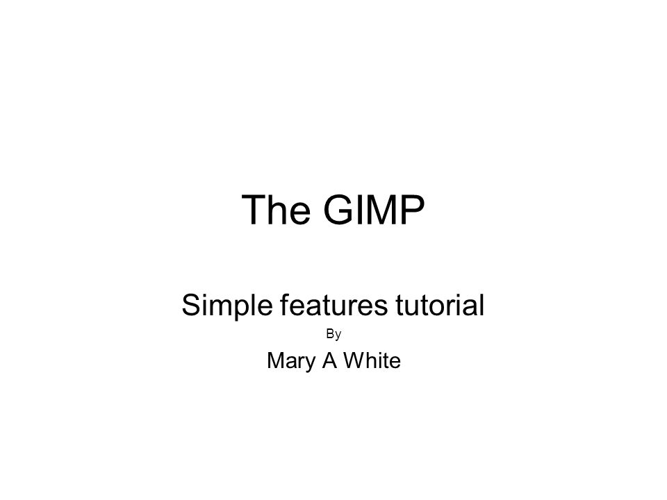 The GIMP Simple features tutorial By Mary A White