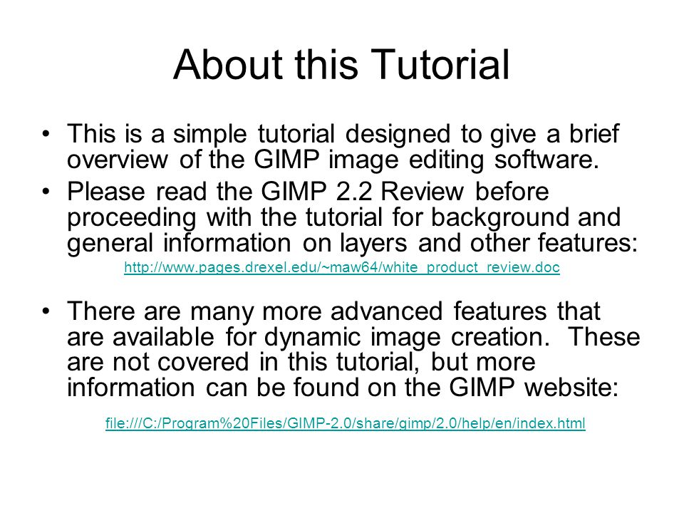 About this Tutorial This is a simple tutorial designed to give a brief overview of the GIMP image editing software.