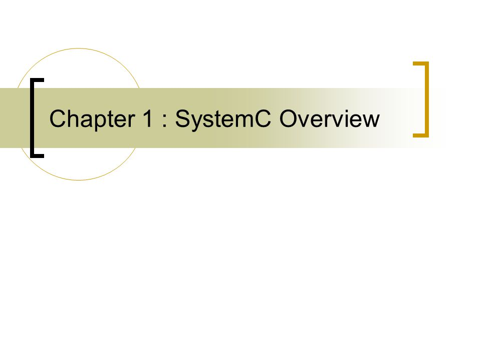 What is SystemC Systemc is a modeling platform  A set C++ class library to add hardware modeling constructs  Simulation kernel  Supports different levels of abstraction Untimed Functional Model Transaction Level Model Bus Function Model