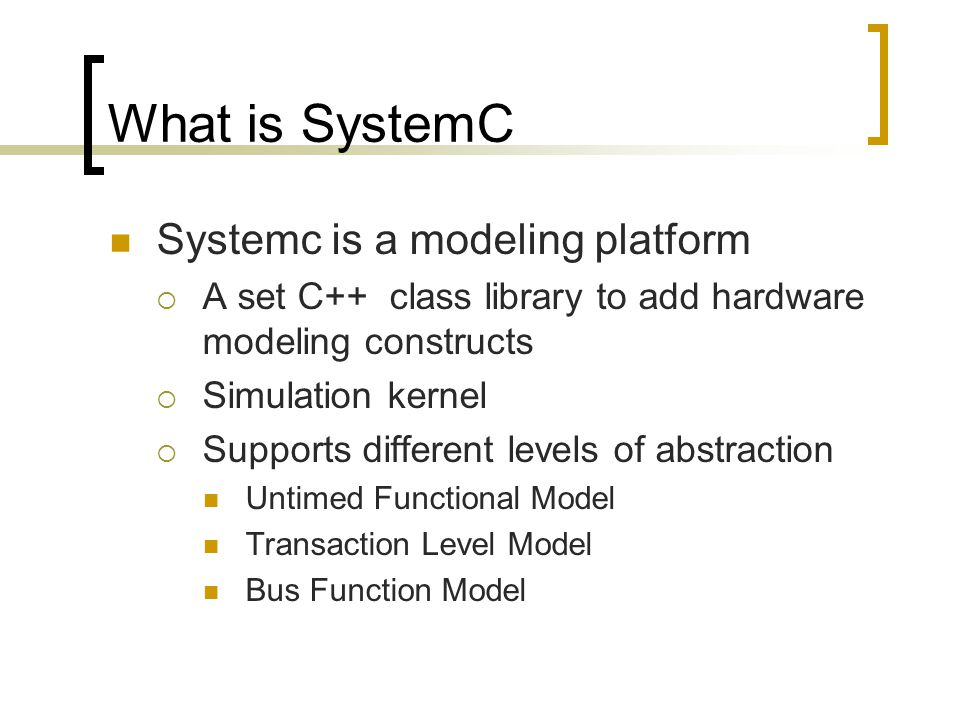 What is SystemC Systemc is a modeling platform  A set C++ class library to add hardware modeling constructs  Simulation kernel  Supports different levels of abstraction Untimed Functional Model Transaction Level Model Bus Function Model