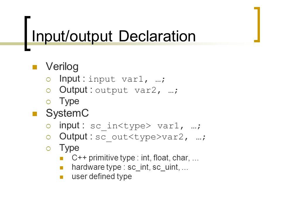 Input/output Declaration Verilog  Input : input var1, …;  Output : output var2, …;  Type SystemC  input : sc_in var1, …;  Output : sc_out var2, …;  Type C++ primitive type : int, float, char,...