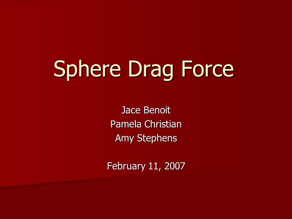 Sphere Drag Force Jace Benoit Pamela Christian Amy Stephens February 11, 2007
