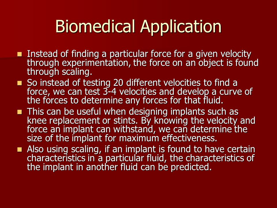 Biomedical Application Instead of finding a particular force for a given velocity through experimentation, the force on an object is found through scaling.