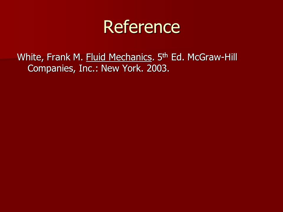 Reference White, Frank M. Fluid Mechanics. 5 th Ed. McGraw-Hill Companies, Inc.: New York