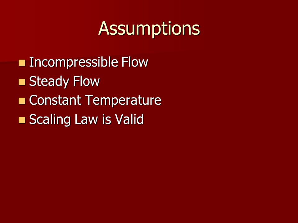 Assumptions Incompressible Flow Incompressible Flow Steady Flow Steady Flow Constant Temperature Constant Temperature Scaling Law is Valid Scaling Law is Valid