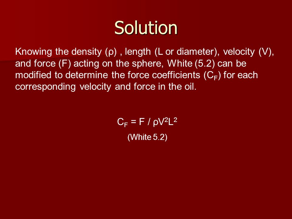 Solution Knowing the density (ρ), length (L or diameter), velocity (V), and force (F) acting on the sphere, White (5.2) can be modified to determine the force coefficients (C F ) for each corresponding velocity and force in the oil.