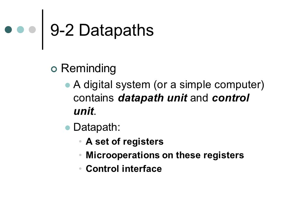 9-2 Datapaths Reminding A digital system (or a simple computer) contains datapath unit and control unit. Datapath: A set of registers Microoperations