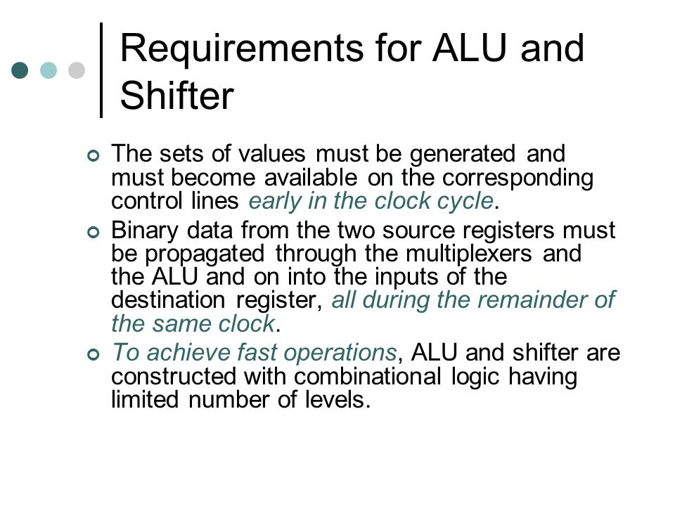 Requirements for ALU and Shifter The sets of values must be generated and must become available on the corresponding control lines early in the clock