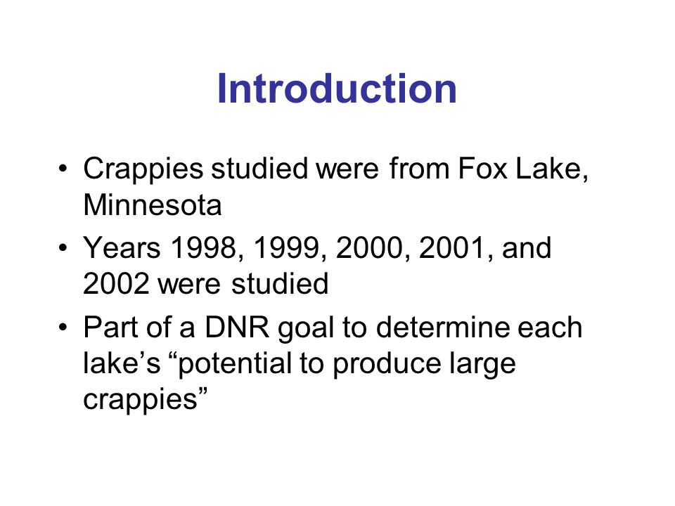 Introduction Crappies studied were from Fox Lake, Minnesota Years 1998, 1999, 2000, 2001, and 2002 were studied Part of a DNR goal to determine each lake's potential to produce large crappies