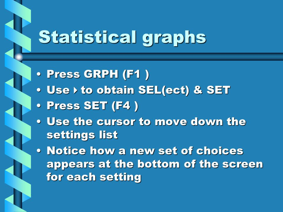 Set up some graphs Set up StatGraph1 with G-Type : PieG-Type : Pie Data : List1Data : List1 Display : DataDisplay : Data Set up StatGraph2 with G-Type : Box (you will need to use  )G-Type : Box (you will need to use  ) XList : List1XList : List1 Freq : 1Freq : 1 Now press QUIT