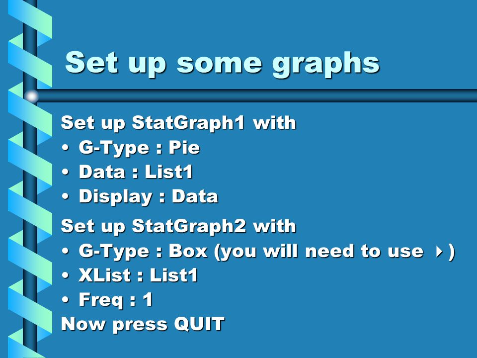Draw your statistical graphs and use Trace (F1) Press GRPH (F1), then GPH1Press GRPH (F1), then GPH1 QUIT and press GRPH then GPH2QUIT and press GRPH then GPH2 Now press SHIFT followed by TraceNow press SHIFT followed by Trace Use the horizontal cursor to locate points on the box chartUse the horizontal cursor to locate points on the box chart Sketch the box chart labelling the 5 points that Trace shows you.Sketch the box chart labelling the 5 points that Trace shows you.