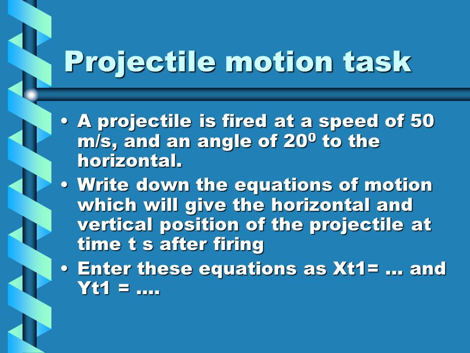 Projectile task You should have written Xt1 = 50Tcos20 and Yt1 = 50Tsin20 – 4.9T 2You should have written Xt1 = 50Tcos20 and Yt1 = 50Tsin20 – 4.9T 2 If you did NOT write this, show on paper that these are correctIf you did NOT write this, show on paper that these are correct