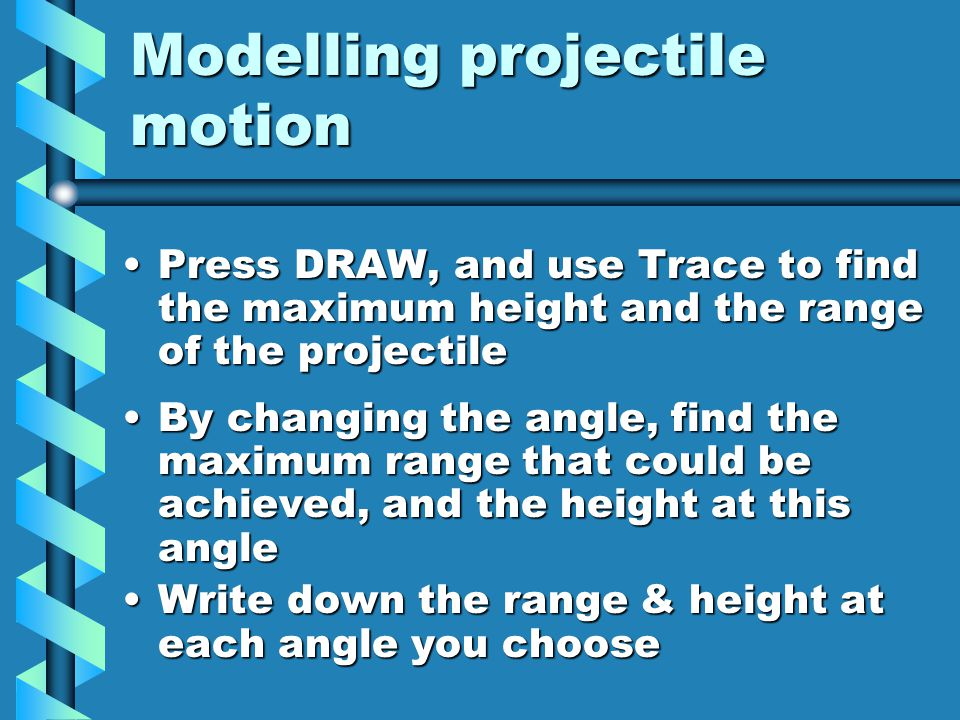 Modelling projectile motion Press DRAW, and use Trace to find the maximum height and the range of the projectilePress DRAW, and use Trace to find the maximum height and the range of the projectile By changing the angle, find the maximum range that could be achieved, and the height at this angleBy changing the angle, find the maximum range that could be achieved, and the height at this angle Write down the range & height at each angle you chooseWrite down the range & height at each angle you choose