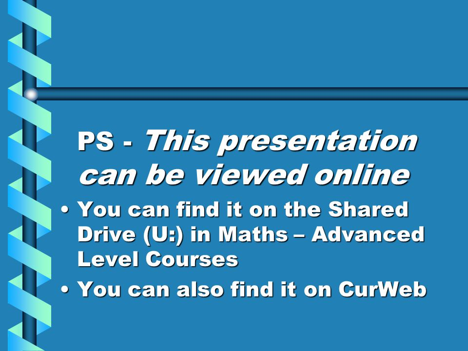 PS - This presentation can be viewed online You can find it on the Shared Drive (U:) in Maths – Advanced Level CoursesYou can find it on the Shared Drive (U:) in Maths – Advanced Level Courses You can also find it on CurWebYou can also find it on CurWeb