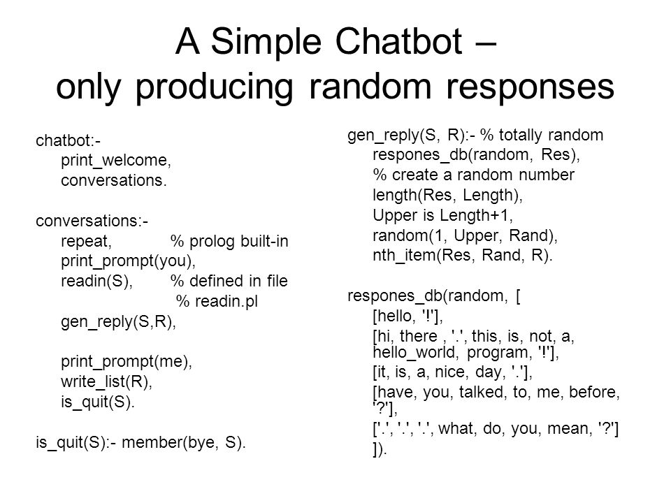 A Simple Chatbot – only producing random responses chatbot:- print_welcome, conversations. conversations:- repeat, % prolog built-in print_prompt(you)