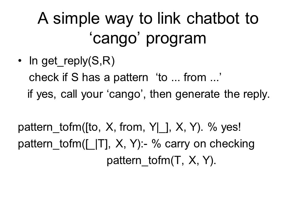 A simple way to link chatbot to 'cango' program In get_reply(S,R) check if S has a pattern 'to... from...' if yes, call your 'cango', then generate th