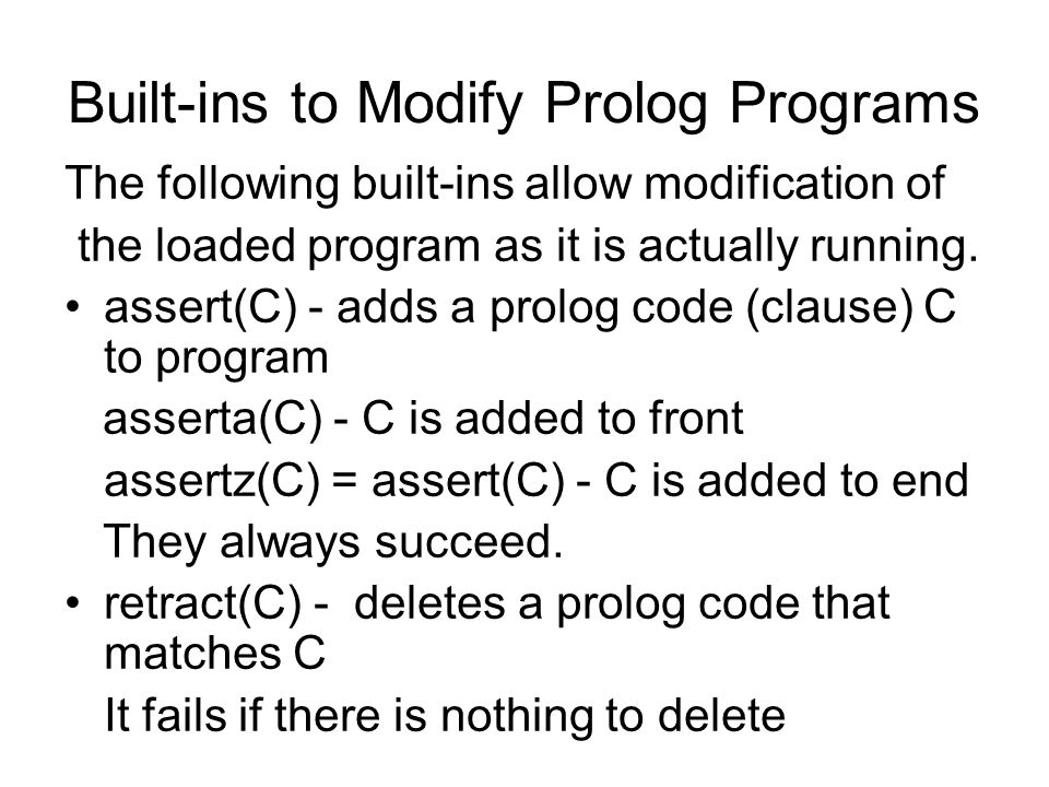 Built-ins to Modify Prolog Programs The following built-ins allow modification of the loaded program as it is actually running. assert(C) - adds a pro