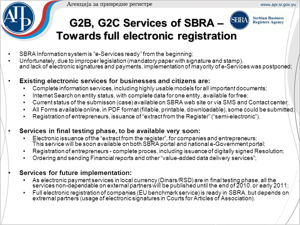 G2B, G2C Services of SBRA – Towards full electronic registration SBRA Information system is e-Services ready from the beginning; Unfortunately, due to improper legislation (mandatory paper with signature and stamp), and lack of electronic signatures and payments, implementation of mayority of e-Services was postponed; Existing electronic services for businesses and citizens are: Complete information services, including highly usable models for all important documents; Internet Search on entity status, with complete data for one entity, available for free; Current status of the submisson (case) available on SBRA web site or via SMS and Contact center; All Forms available online, in PDF format (fillable, printable, downloadable), some could be submitted; Registration of entrepreneurs, issuance of extract from the Register ( semi-electronic ).
