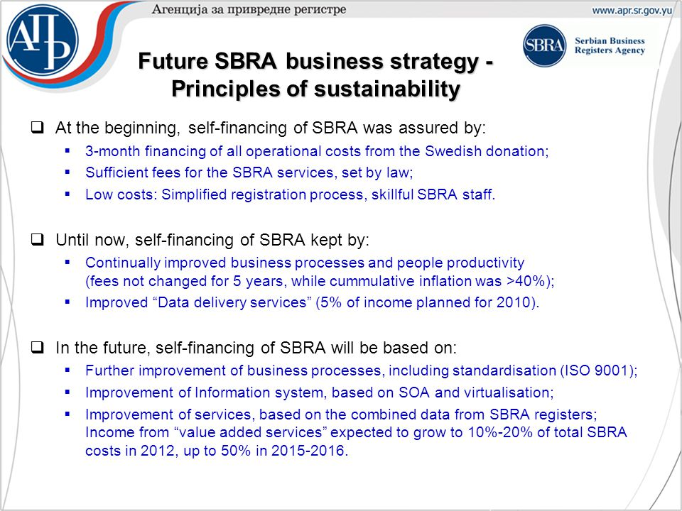 Future SBRA business strategy - Principles of sustainability  At the beginning, self-financing of SBRA was assured by:  3-month financing of all operational costs from the Swedish donation;  Sufficient fees for the SBRA services, set by law;  Low costs: Simplified registration process, skillful SBRA staff.