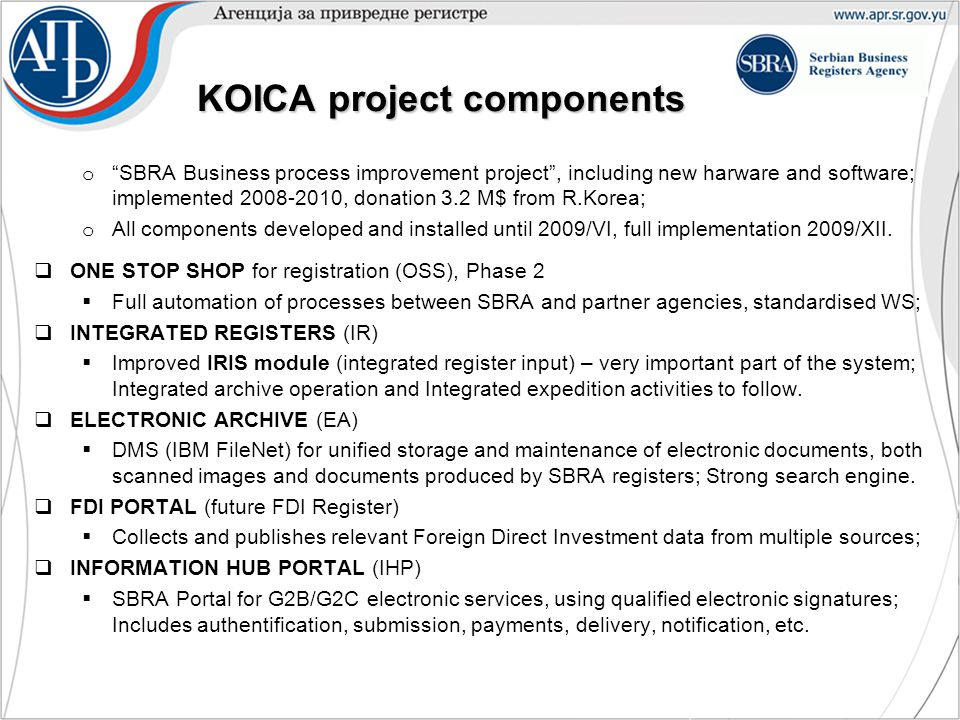 KOICA project components KOICA project components o SBRA Business process improvement project , including new harware and software; implemented 2008-2010, donation 3.2 M$ from R.Korea; o All components developed and installed until 2009/VI, full implementation 2009/XII.