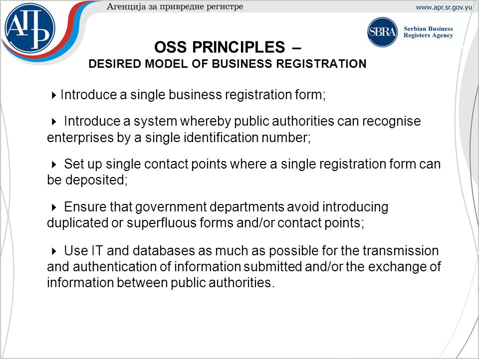  Introduce a single business registration form;  Introduce a system whereby public authorities can recognise enterprises by a single identification number;  Set up single contact points where a single registration form can be deposited;  Ensure that government departments avoid introducing duplicated or superfluous forms and/or contact points;  Use IT and databases as much as possible for the transmission and authentication of information submitted and/or the exchange of information between public authorities.