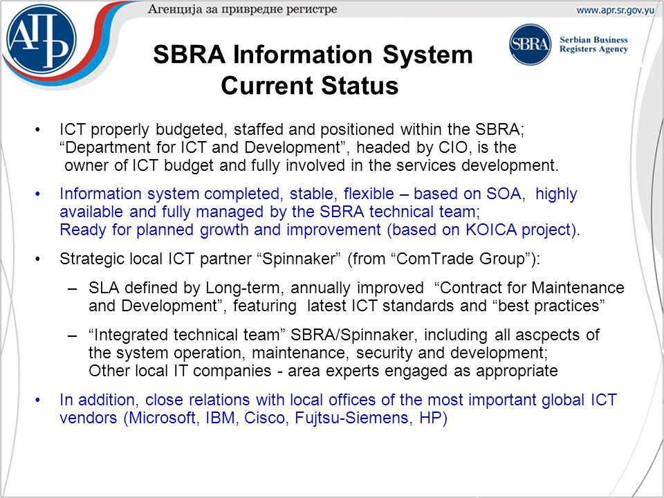 SBRA Information System Current Status ICT properly budgeted, staffed and positioned within the SBRA; Department for ICT and Development , headed by CIO, is the owner of ICT budget and fully involved in the services development.
