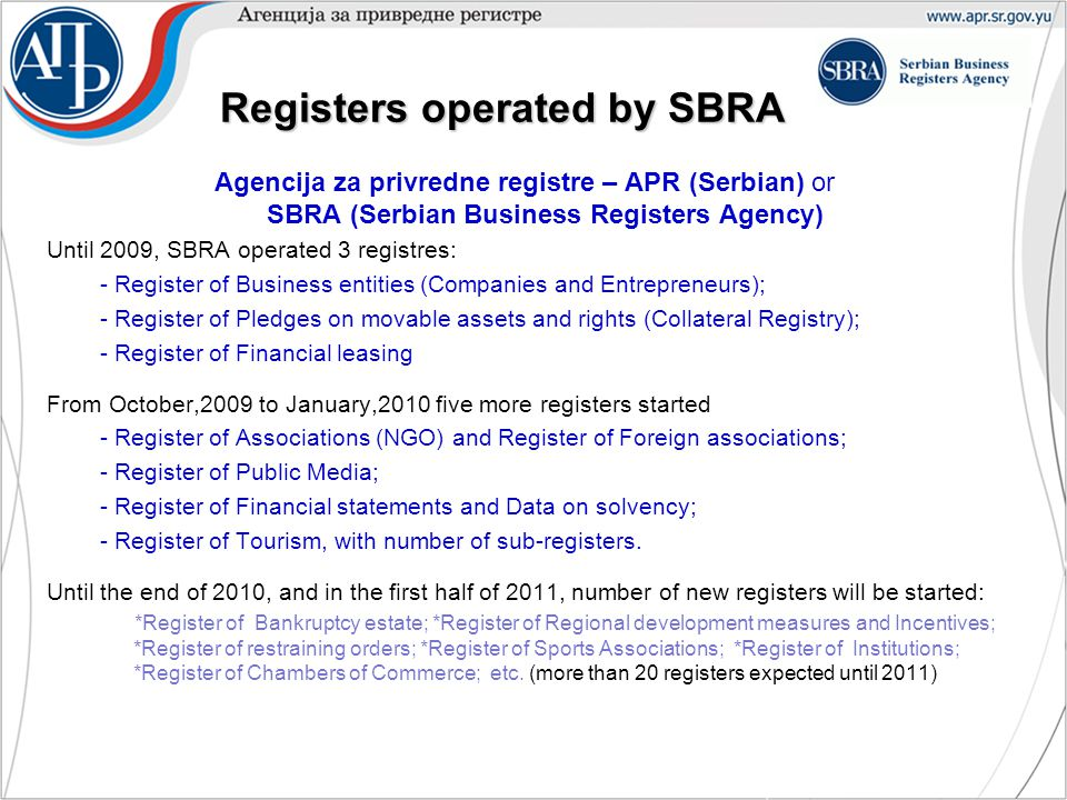 Registers operated by SBRA Agencija za privredne registre – APR (Serbian) or SBRA (Serbian Business Registers Agency) Until 2009, SBRA operated 3 registres: - Register of Business entities (Companies and Entrepreneurs); - Register of Pledges on movable assets and rights (Collateral Registry); - Register of Financial leasing From October,2009 to January,2010 five more registers started - Register of Associations (NGO) and Register of Foreign associations; - Register of Public Media; - Register of Financial statements and Data on solvency; - Register of Tourism, with number of sub-registers.