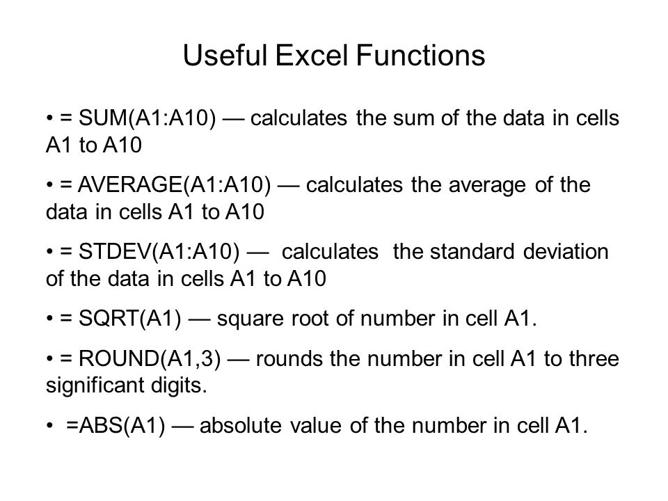 Useful Excel Functions = SUM(A1:A10) — calculates the sum of the data in cells A1 to A10 = AVERAGE(A1:A10) — calculates the average of the data in cel